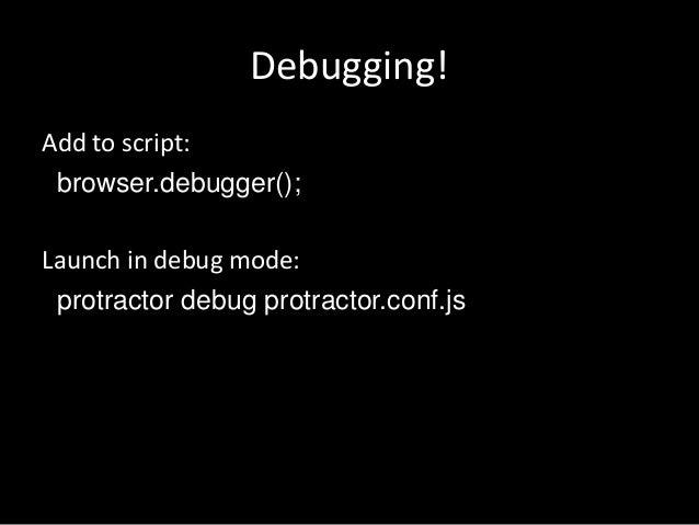 Debugging!  Add to script:  browser.debugger();  Launch in debug mode:  protractor debug protractor.conf.js