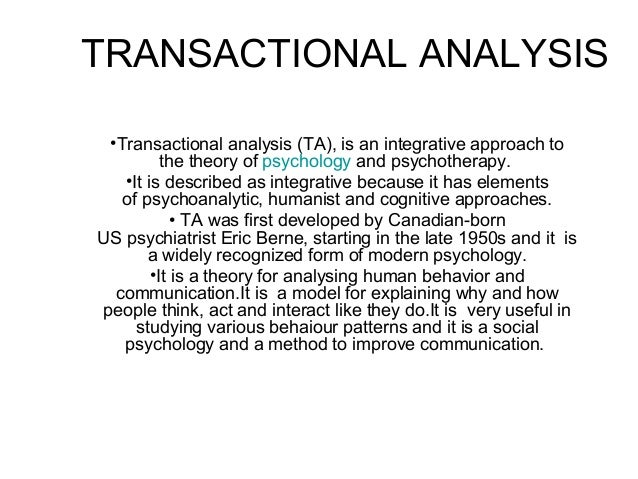 TRANSACTIONAL ANALYSIS•Transactional analysis (TA), is an integrative approach tothe theory of psychology and psychotherap...