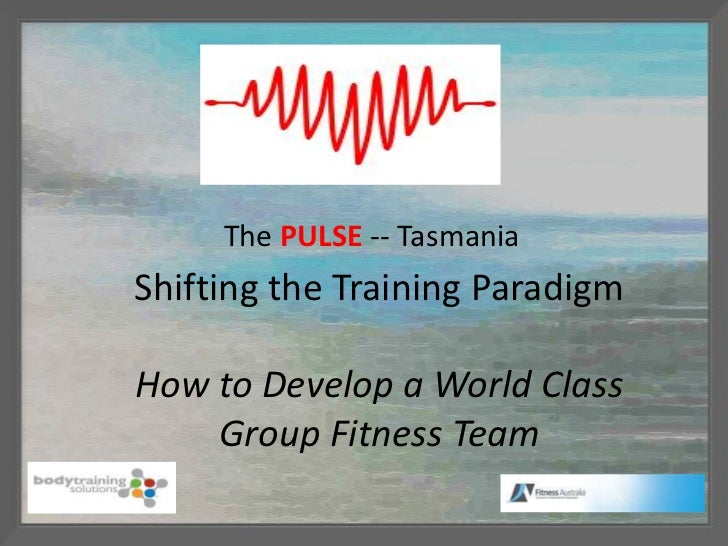 The PULSE -- TasmaniaShifting the Training ParadigmHow to Develop a World Class    Group Fitness Team