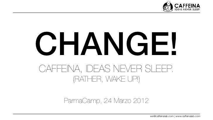 CHANGE!CAFFEINA, IDEAS NEVER SLEEP.       (RATHER, WAKE UP!)     ParmaCamp, 24 Marzo 2012                                w...