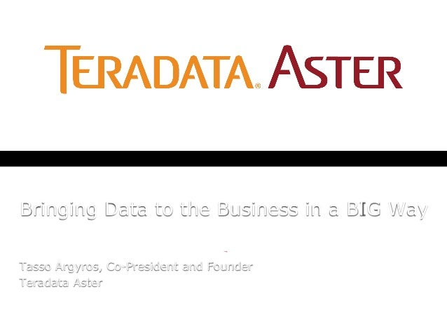 Bringing Data to the Business in a BIG WayTasso Argyros, Co-President and FounderTeradata Aster