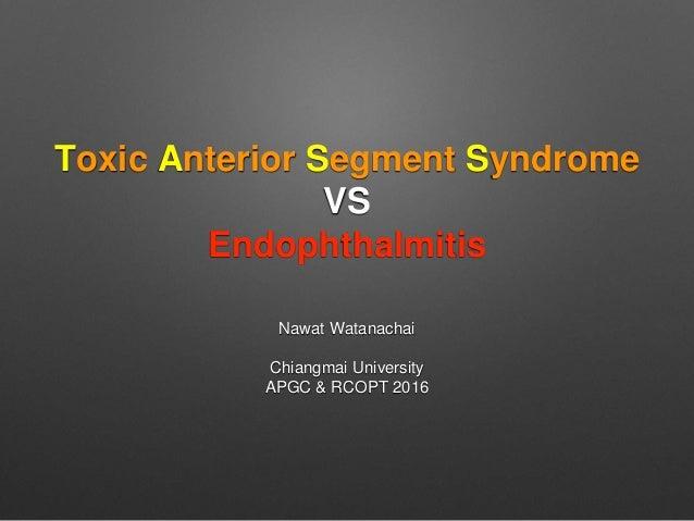 Toxic Anterior Segment Syndrome VS Endophthalmitis Nawat Watanachai Chiangmai University APGC & RCOPT 2016