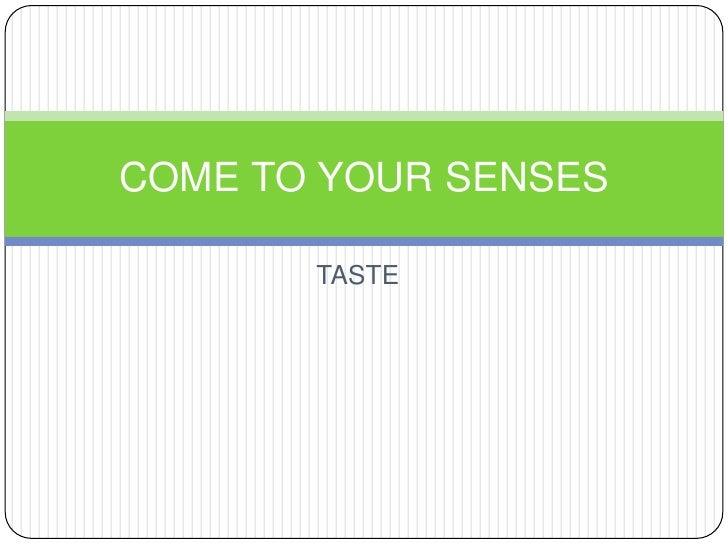 TASTE<br />COME TO YOUR SENSES<br />