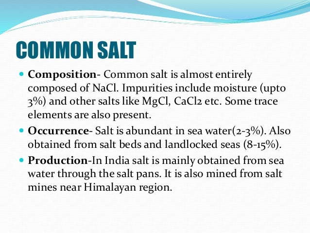 COMMON SALT  Composition- Common salt is almost entirely composed of NaCl. Impurities include moisture (upto 3%) and othe...
