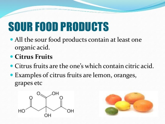 SOUR FOOD PRODUCTS  All the sour food products contain at least one organic acid.  Citrus Fruits  Citrus fruits are the...