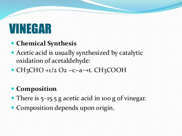VINEGAR  Chemical Synthesis  Acetic acid is usually synthesized by catalytic oxidation of acetaldehyde:  CH3CHO +1/2 O2...