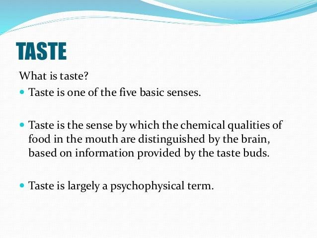 TASTE What is taste?  Taste is one of the five basic senses.  Taste is the sense by which the chemical qualities of food...
