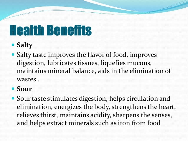 Health Benefits  Salty  Salty taste improves the flavor of food, improves digestion, lubricates tissues, liquefies mucou...