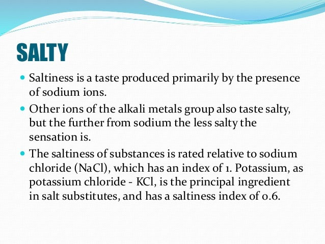 SALTY  Saltiness is a taste produced primarily by the presence of sodium ions.  Other ions of the alkali metals group al...