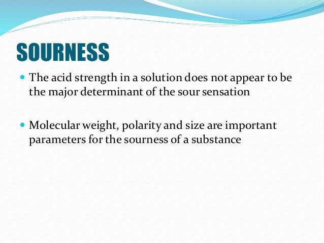 SOURNESS  The acid strength in a solution does not appear to be the major determinant of the sour sensation  Molecular w...