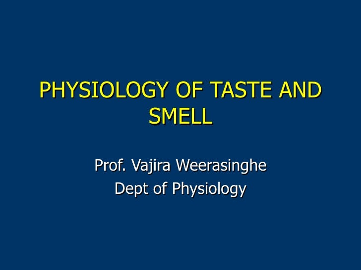 PHYSIOLOGY OF TASTE AND SMELL Prof. Vajira Weerasinghe Dept of Physiology