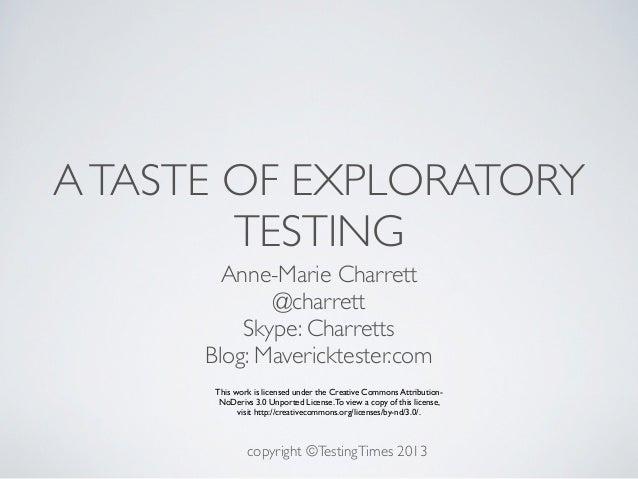 A TASTE OF EXPLORATORY        TESTING        Anne-Marie Charrett             @charrett          Skype: Charretts      Blog...