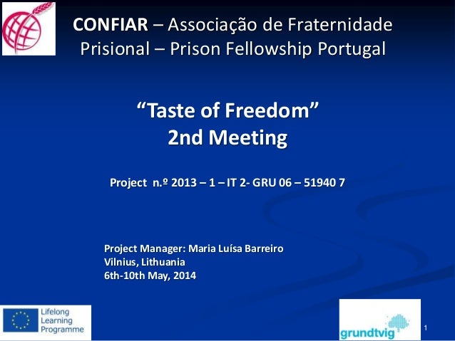"""1 """"Taste of Freedom"""" 2nd Meeting Project n.º 2013 – 1 – IT 2- GRU 06 – 51940 7 Project Manager: Maria Luísa Barreiro Vilni..."""