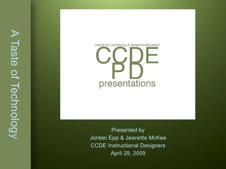 A Taste of Technology Presented by Jordan Epp & Jeanette McKee CCDE Instructional Designers April 29, 2009