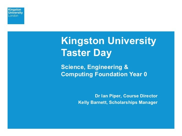 Kingston University Taster Day Science, Engineering & Computing Foundation Year 0 Dr Ian Piper, Course Director Kelly Barn...