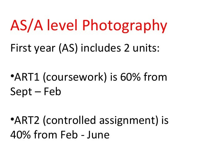 AS/A level Photography First year (AS) includes 2 units: •ART1 (coursework) is 60% from Sept – Feb •ART2 (controlled assig...