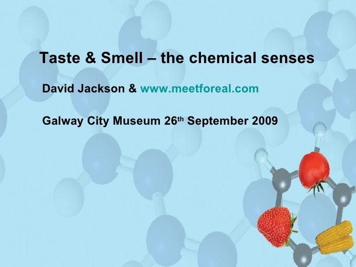 Taste & Smell – the chemical senses David Jackson &  www.meetforeal.com Galway City Museum 26 th  September 2009