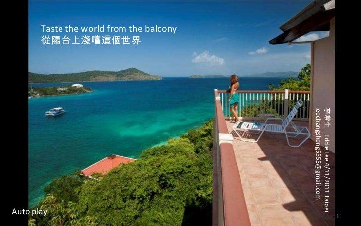 Taste the world from the balcony 從陽台上淺嚐這個世界 李常生  Eddie Lee 4/11/2011 Taipei [email_address] Auto play