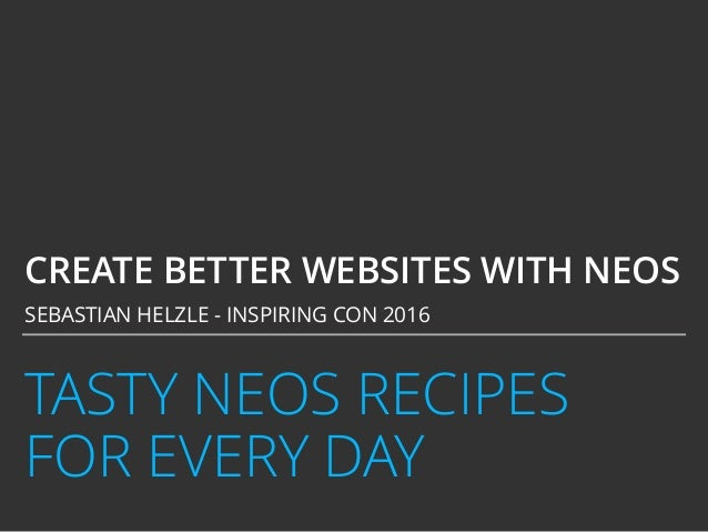 TASTY NEOS RECIPES FOR EVERY DAY CREATE BETTER WEBSITES WITH NEOS SEBASTIAN HELZLE - INSPIRING CON 2016