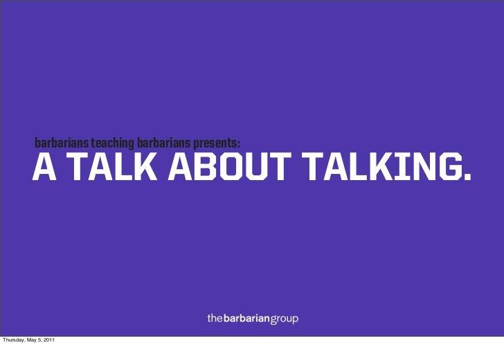 barbarians teaching barbarians presents:           A TALK ABOUT TALKING.Thursday, May 5, 2011