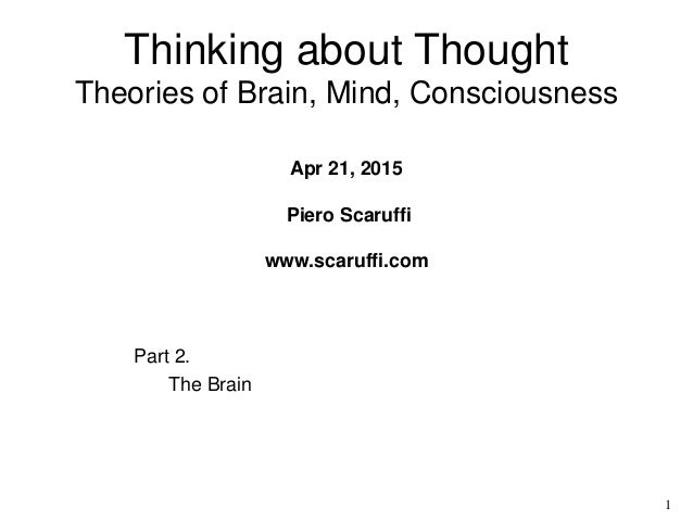 1 Part 2. The Brain Thinking about Thought Theories of Brain, Mind, Consciousness Apr 21, 2015 Piero Scaruffi www.scaruffi...