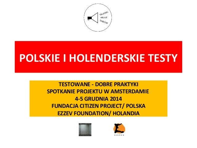 POLSKIE I HOLENDERSKIE TESTY TESTOWANE - DOBRE PRAKTYKI SPOTKANIE PROJEKTU W AMSTERDAMIE 4-5 GRUDNIA 2014 FUNDACJA CITIZEN...
