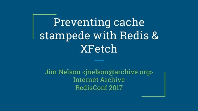 Preventing cache stampede with Redis & XFetch Jim Nelson <jnelson@archive.org> Internet Archive RedisConf 2017