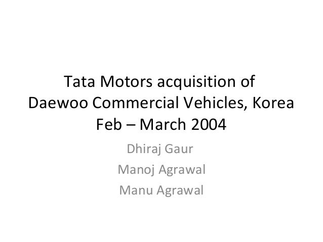 tata motors acquisition of daewoo case study Case study: tata motors acquisition of jlr  (daewoo)  experienced management capability and human resource capacity  strong balance sheets, due to diversified.