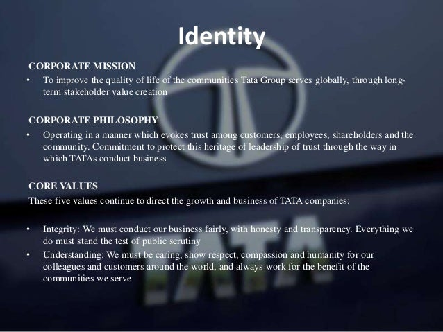 Identity CORPORATE MISSION • To improve the quality of life of the communities Tata Group serves globally, through long- t...
