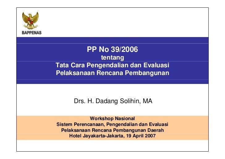 PP No 39 TAHUN 2006   TENTANG TATA CARA PENGENDALIAN DAN EVALUASI PELAKSANAAN RENCANA PEMBANGUNAN Workshop Nasional Sistem...