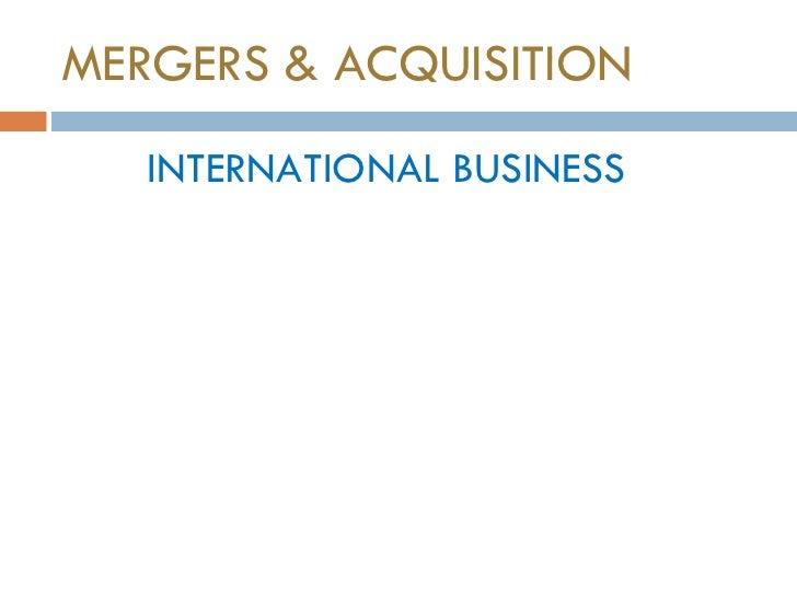 MERGERS & ACQUISITION <ul><li>INTERNATIONAL BUSINESS </li></ul>