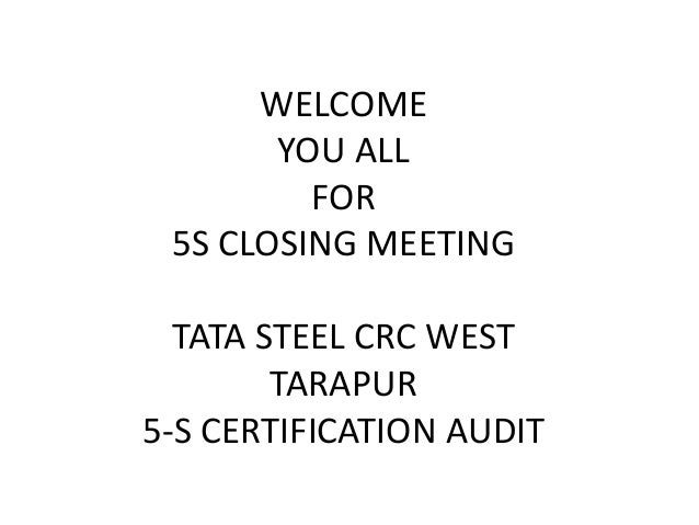 WELCOME YOU ALL FOR 5S CLOSING MEETING TATA STEEL CRC WEST TARAPUR 5-S CERTIFICATION AUDIT