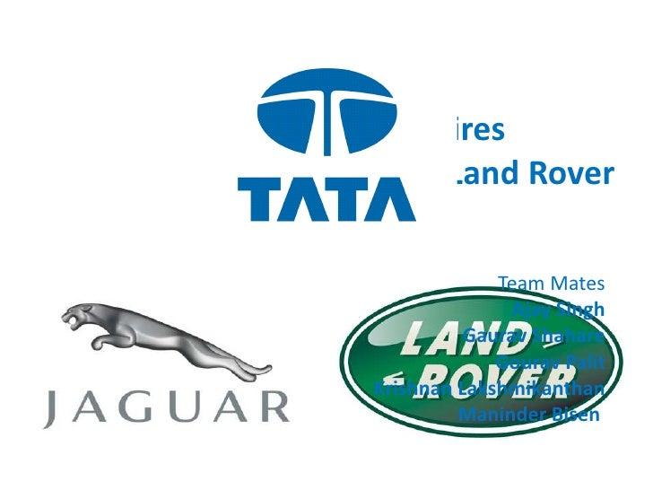 TATA acquires<br /> Jaguar & Land Rover<br />Team Mates<br />Ajay Singh<br />Gaurav Shahare<br />Gourav Palit<br />Krishna...