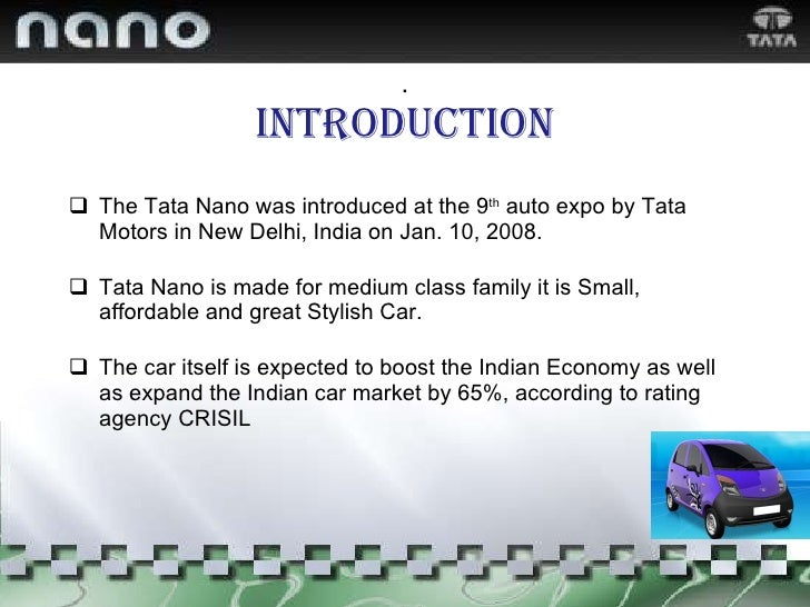 . Introduction <ul><li>The Tata Nano was introduced at the 9 th  auto expo by Tata Motors in New Delhi, India on Jan. 10, ...