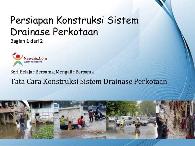 Persiapan Konstruksi SistemDrainase PerkotaanBagian 1 dari 2Seri Belajar Bersama, Mengalir BersamaTata Cara Konstruksi Sis...