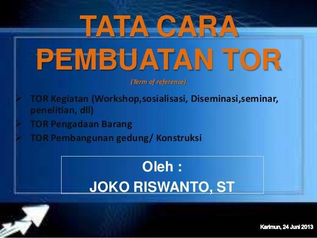 TATA CARA PEMBUATAN TOR(Term of reference)  TOR Kegiatan (Workshop,sosialisasi, Diseminasi,seminar, penelitian, dll)  TO...