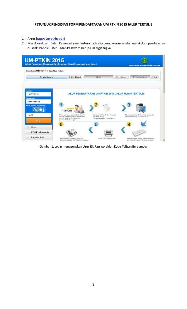 1 PETUNJUK PENGISIAN FORM PENDAFTARAN UM PTKIN 2015 JALUR TERTULIS 1. Akses http://um-ptkin.ac.id 2. Masukkan User ID dan ...