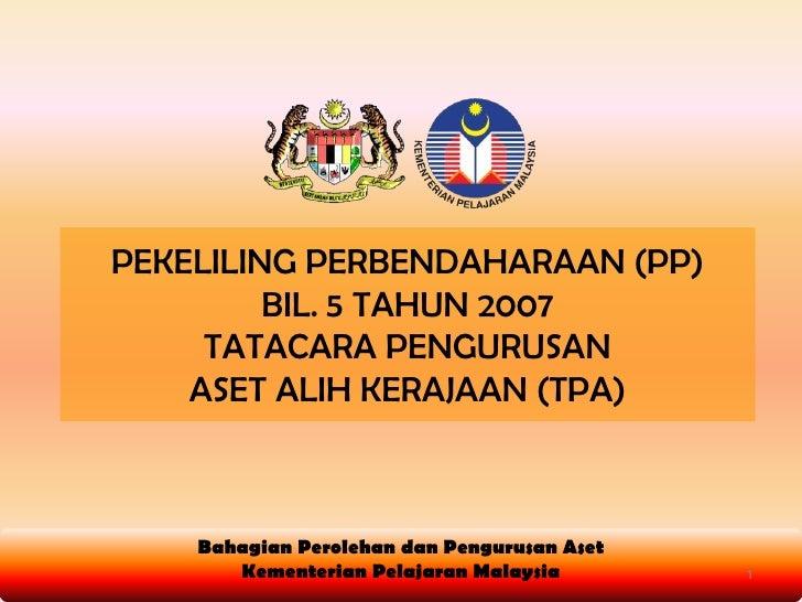 PEKELILING PERBENDAHARAAN (PP) <br />BIL. 5 TAHUN 2007<br />TATACARA PENGURUSAN <br />ASET ALIH KERAJAAN (TPA)<br />Bahagi...
