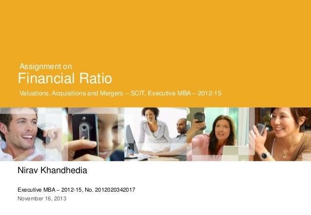 Assignment on  Financial Ratio Valuations, Acquisitions and Mergers – SCIT, Executive MBA – 2012-15  Nirav Khandhedia Exec...