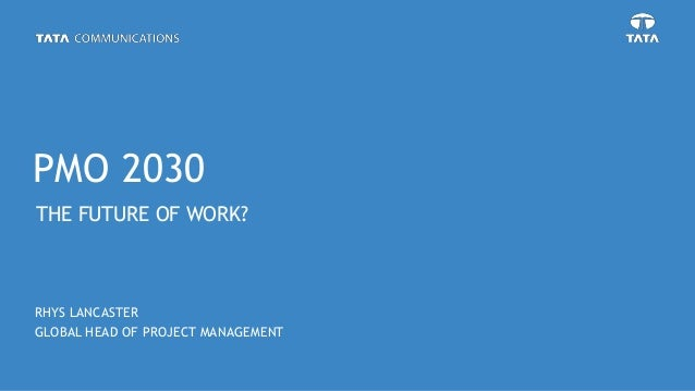 THE FUTURE OF WORK? RHYS LANCASTER GLOBAL HEAD OF PROJECT MANAGEMENT PMO 2030