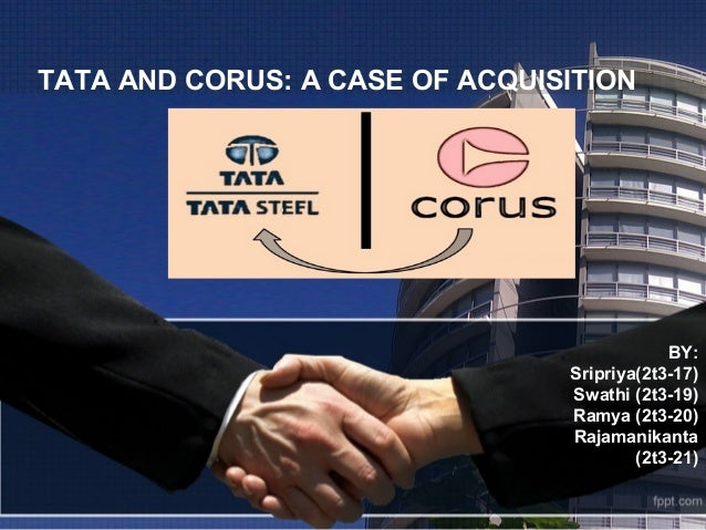 tata acquires corus The acquisition also came at a time when the tata group had recently acquired  the anglo-dutch steel company corus and tetley tea.