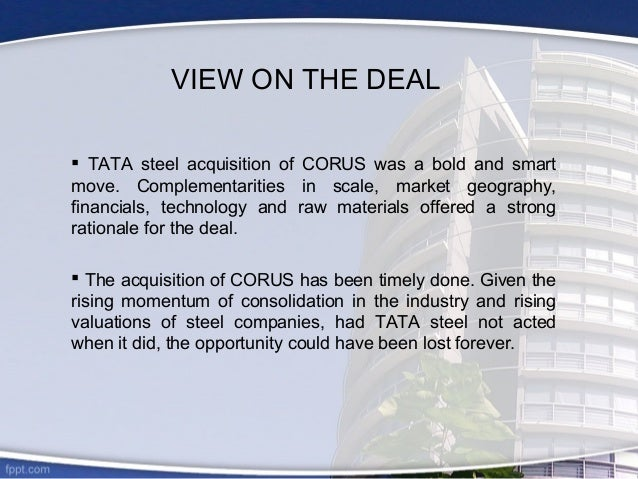 case study of acquisition of corus by tata steel As part of their business expansion, tata steel made some high risk  with the  acquisition of corus company gained the growth prospective in nature but, the .