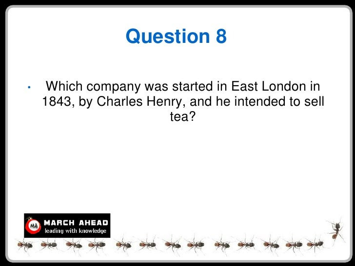 Question 8  •    Which company was started in East London in     1843, by Charles Henry, and he intended to sell          ...