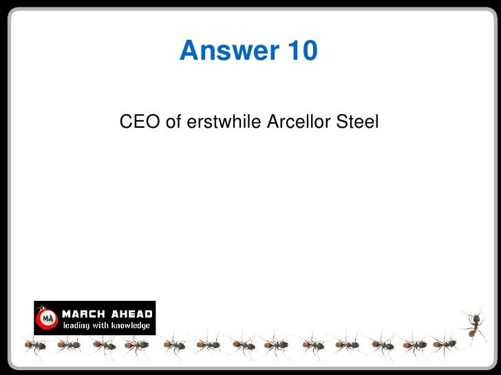 Answer 10  CEO of erstwhile Arcellor Steel