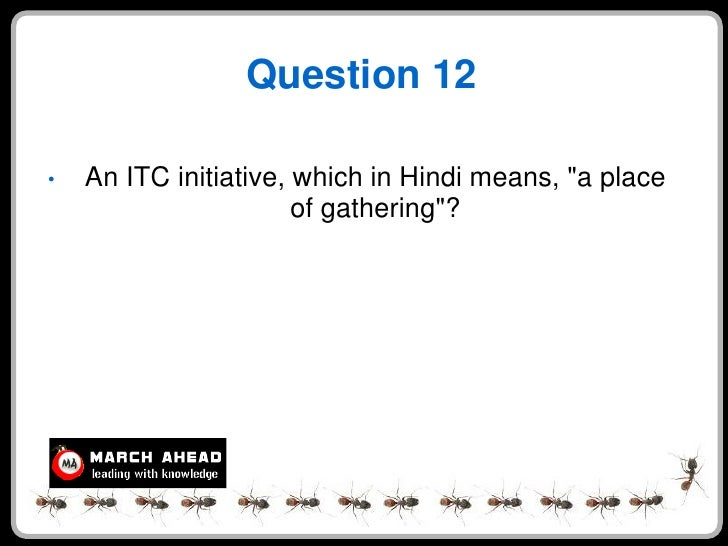 """Question 12  •   An ITC initiative, which in Hindi means, """"a place                        of gathering""""?"""
