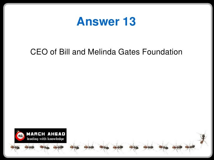 Answer 13  CEO of Bill and Melinda Gates Foundation