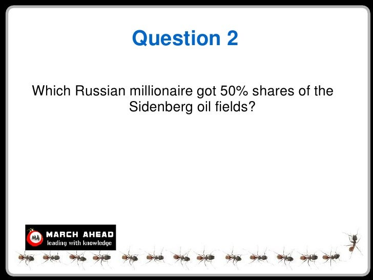 Question 2  Which Russian millionaire got 50% shares of the               Sidenberg oil fields?