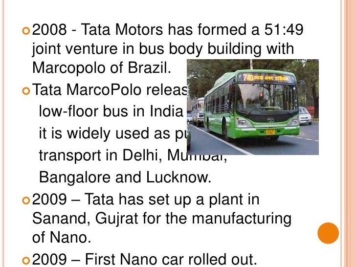 2008 - Tata Motors has formed a 51:49 joint venture in bus body building with Marcopolo of Brazil. <br />Tata MarcoPolo re...