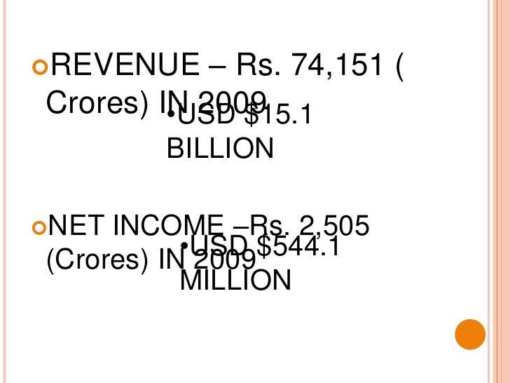 REVENUE – Rs. 74,151 ( Crores) IN 2009<br />NET INCOME –Rs. 2,505 (Crores) IN 2009<br /><ul><li>USD $15.1 BILLION