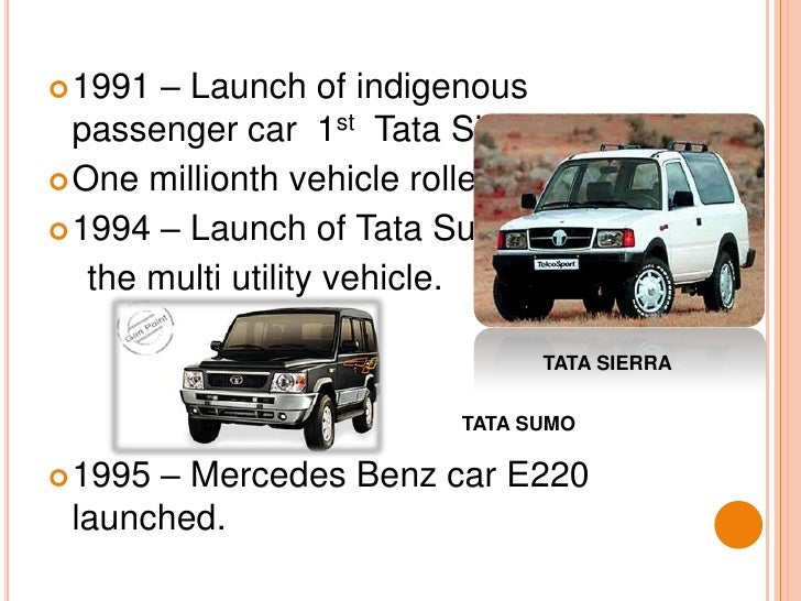 1991 – Launch of indigenous passenger car  1st  Tata Sierra.<br />One millionth vehicle rolled out.<br />1994 – Launch of ...